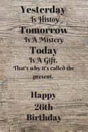 Yesterday Is History Tomorrow Is A Mystery Today is a Gift  That s why It s Called the Present  Happy 26th Birthday