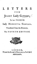 Letters from Juliet Lady Catesby to her friend Lady Henrietta Campley  Translated from the French  of M  J  Riccoboni  by Frances Brooke   The fourth edition
