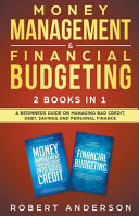 Money Management Financial Budgeting 2 Books In 1 A Beginners Guide On Managing Bad Credit Debt Savings And Personal Finance