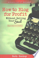 How to Blog for Profit  : Without Selling Your Soul