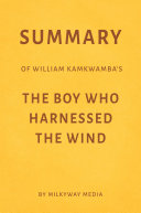 Summary of William Kamkwamba's The Boy Who Harnessed the Wind by Milkyway Media