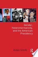 Gender, Heteronormativity, and the American Presidency