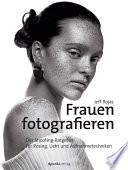Frauen fotografieren  : Der Shooting-Ratgeber für Posing, Licht und Aufnahmetechniken
