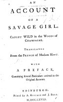 An Account of a Savage Girl [M. A. Memmie Le Blanc] caught wild in the woods of Champagne. Translated [by - Robertson] from the French of Madame H[ecque]t [i.e. published by her, but written by C. M. de La Condamine?] with a preface [by Lord Monboddo], containing several particulars omitted in the original account