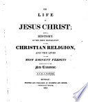 The Life of Jesus Christ  with a History of the First Propagation of the Christian Religion  and the Lives of the Most Eminent Persons Mentioned in the New Testament