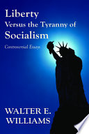 """Liberty Versus the Tyranny of Socialism: Controversial Essays"" by Walter E. Williams"