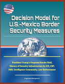 Decision Model for U  S   Mexico Border Security Measures   President Trump s Proposed Border Wall  History of Security Infrastructure by Ice  Cbp  Dhs  Intelligence Community  Law Enforcement