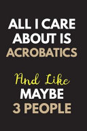 All I Care about Is Acrobatics Notebook   Journal 6x9 Ruled Lined 120 Pages