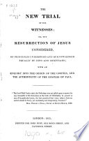 The new trial of the witnesses; or, The resurrection of Jesus considered