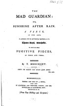 The Mad Guardian: Or, Sunshine After Rain. A Farce [in Two Acts and in Prose] ... To which are Added, Fugitive Pieces in Prose and Verse. By Thomas Merchant