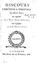 Discours chrétiens & spirituels sur divers sujets qui regardent la vie intérieure [by J.M. Bouvières de la Motte Guyon].