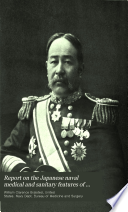 Report on the Japanese Naval Medical and Sanitary Features of the Russo Japanese War to the Surgeon General  U S  Navy