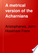 A Metrical Version of the Acharnians  the Knights  and the Birds  with Occasional Comment