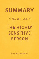 Summary of Elaine N. Aron's The Highly Sensitive Person by Milkyway Media
