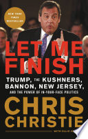"""Let Me Finish: Trump, the Kushners, Bannon, New Jersey, and the Power of In-Your-Face Politics"" by Chris Christie"