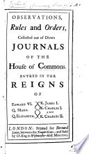 Observations Rules And Orders Collected Out Of Divers Journals Of The House Of Commons Entred In The Reigns Of Edward Vi Q Mary Q Elizabeth K James I K Charles I And K Charles Ii
