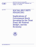 Social Security financing : implications of government stock investing for the trust fund, the federal budget, and the economy : report to the Special Committee on Aging, U.S. Senate