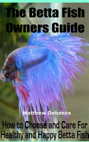 The Betta Fish Owners Guide How to Choose and Care For Healthy and Happy Betta Fish