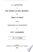 A letter to Sir Peter Laurie ... in reply to his speech on the periodical election of City Aldermen
