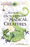 The Element Encyclopedia of Magical Creatures  The Ultimate A   Z of Fantastic Beings from Myth and Magic
