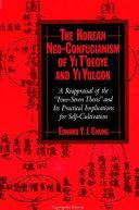 The Korean Neo Confucianism of Yi T oegye and Yi Yulgok