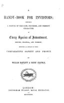 A Handy Book for Investors  comprising a sketch of the rise  progress  and present character of every species of investment  British  Colonial  and foreign  including an estimate of their comparative safety and profit