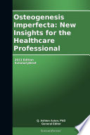 Osteogenesis Imperfecta: New Insights for the Healthcare Professional: 2013 Edition
