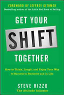 Get Your SHIFT Together  How to Think  Laugh  and Enjoy Your Way to Success in Business and in Life  with a foreword by Jeffrey Gitomer Book