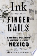 link to Ink under the fingernails : printing politics in nineteenth-century Mexico in the TCC library catalog