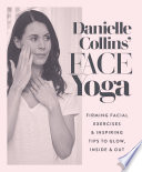 """Danielle Collins' Face Yoga: Firming facial exercises & inspiring tips to glow, inside and out"" by Danielle Collins"