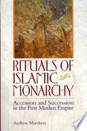 Rituals of Islamic Monarchy  Accession and Succession in the First Muslim Empire
