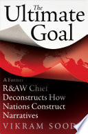The Ultimate Goal  A Former R AW Chief Deconstructs How Nations andIntelligence Agencies Construct Narratives