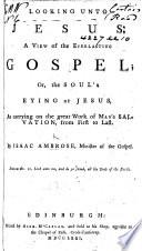 Looking unt o Jesu s  A view of the everlasting Gospel  etc