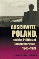 Auschwitz  Poland  and the Politics of Commemoration  1945 1979