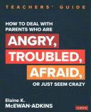 How to deal with parents who are angry, troubled, afraid, or just seem crazy: teachers' guide