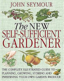 The new self-sufficient gardener : the complete illustrated guide to planning, growing, storing and preserving your own garden produce