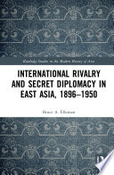 International Rivalry and Secret Diplomacy in East Asia  1896 1950