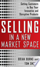 Selling In A New Market Space Getting Customers To Buy Your Innovative And Disruptive Products
