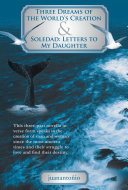 Three Dreams of the World'S Creation & Soledad: Letters to My Daughter