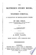 The Mother's Story Book; Or, Western Coronal. A Collection of Miscellaneous Pieces. By Mrs Child, ... To which are Added, a Few Tales, by Mary Howitt, and Caroline Fry