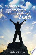 THE SECRET TO SUCCEED THROUGH TOUGH TIMES