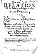 A new and perfect relation of the taking and apprehending five pyrates  viz   P  F   J  M   J  F  G   I  C   and I  F      together with their tryals  speeches  and confessions at the place of execution  etc