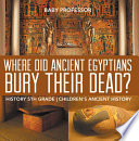 Where Did Ancient Egyptians Bury Their Dead    History 5th Grade   Children s Ancient History Book