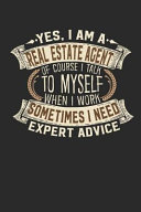 Yes, I Am a Real Estate Agent of Course I Talk to Myself When I Work Sometimes I Need Expert Advice: Notebook Journal Handlettering Logbook 110 Bank P