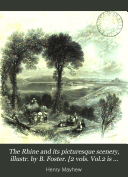 The Rhine and its picturesque scenery, illustr. by B. Foster. [2 vols. Vol.2 is entitled The upper Rhine].