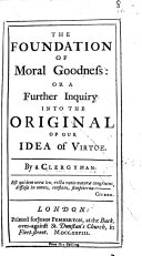 The Foundation of Moral Goodness: Or A Further Inquiry Into the Original of Our Idea of Virtue