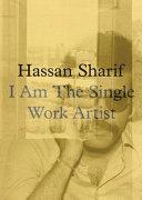 Hassan Sharif : I am the single work artist / editor, Hoor Al Qasimi ; exhibition curator, Hoor Al Qasimi