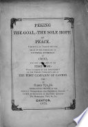 Peking the Goal  the sole hope of peace  Comprising an inquiry into the origin of the pretension of universal supremacy of China and into the causes of the first war  etc Book