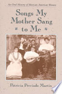 """Songs My Mother Sang to Me: An Oral History of Mexican American Women"" by Patricia Preciado Martin"