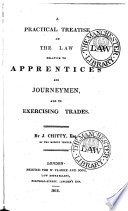 A Practical Treatise on the Law Relative to Apprentices and Journeymen, and Exercising Trades